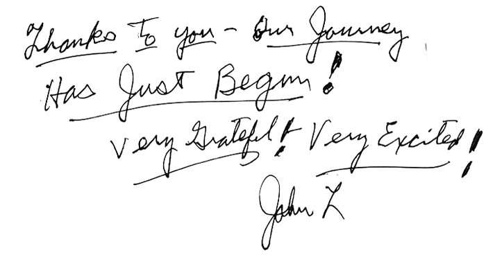 Thanks to You - Our Journey Has Just Begun! Very Grateful! Very Excited! John L.