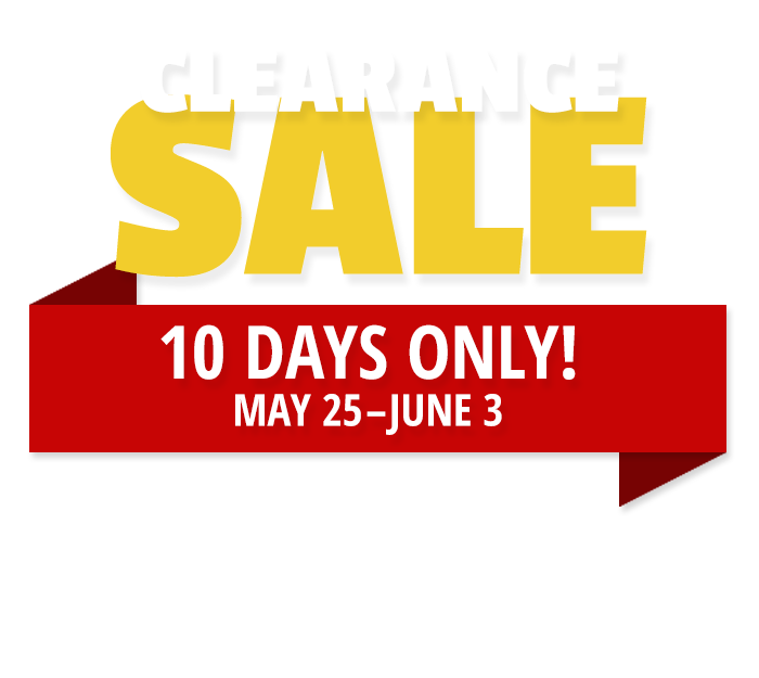 Clearance Sale - 10 Days Only May 25-June 3
